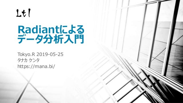 Radiantによる データ分析入門 Tokyo.R 2019-05-25 タナカ ケンタ https://mana.bi/