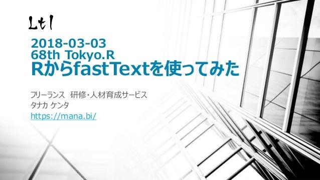 2018-03-03 68th Tokyo.R RからfastTextを使ってみた フリーランス 研修・人材育成サービス タナカ ケンタ https://mana.bi/