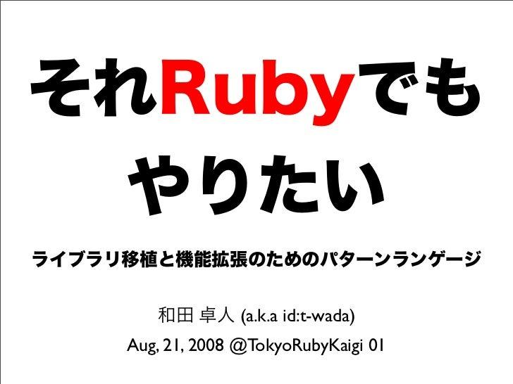 それRubyでも やりたい ライブラリ移植と機能拡張のためのパターンランゲージ 和田 卓人 (a.k.a id:t-wada) Aug, 21, 2008 @TokyoRubyKaigi 01