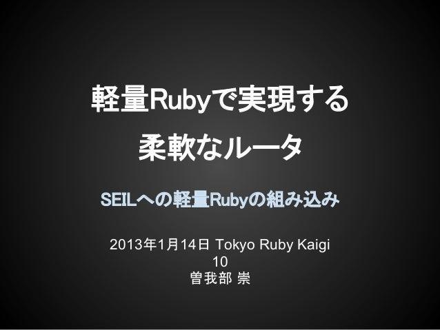 軽量Rubyで実現する   柔軟なルータSEILへの軽量Rubyの組み込み2013年1月14日 Tokyo Ruby Kaigi          10        曽我部 崇
