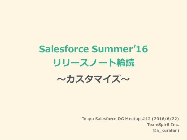 Salesforce Summer'16 リリースノート輪読 〜カスタマイズ〜 Tokyo Salesforce DG Meetup #12 (2016/6/22) TeamSpirit Inc. @a_kuratani