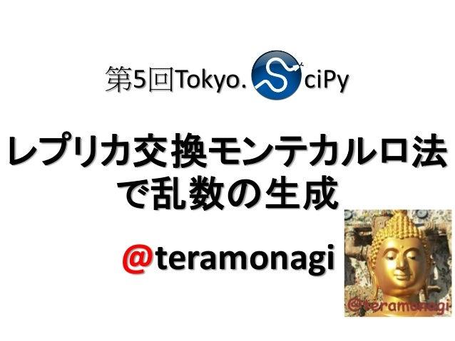 第5回Tokyo.   ciPyレプリカ交換モンテカルロ法   で乱数の生成   @teramonagi