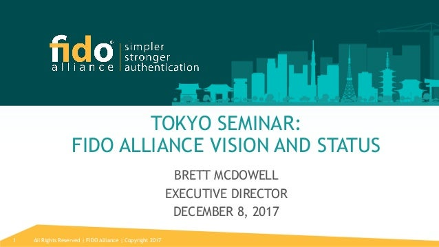 All Rights Reserved   FIDO Alliance   Copyright 20171 TOKYO SEMINAR: FIDO ALLIANCE VISION AND STATUS BRETT MCDOWELL EXECUT...