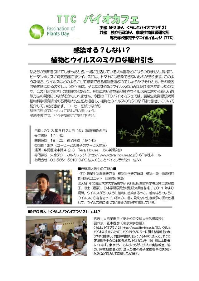 主催:NPO 法人 くらしとバイオプラザ 21共催: 独立行政法人 農業生物資源研究所専門学校東京テクニカルカレッジ (TTC)感染する?しない?植物とウイルスのミクロな駆け引き私たちが風邪を引いてしまったとき、一緒に生活している犬や猫などには...