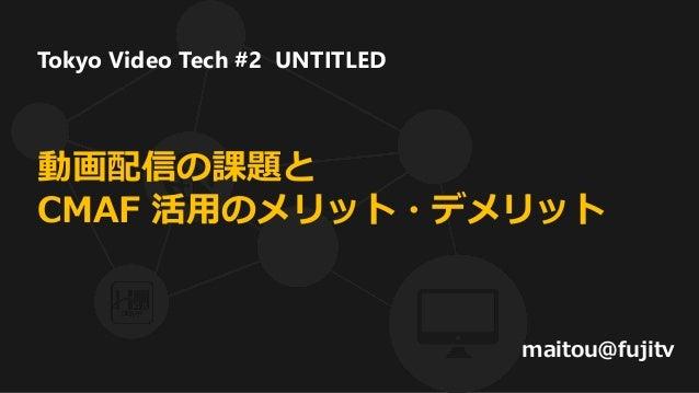 動画配信の課題と CMAF 活用のメリット・デメリット maitou@fujitv Tokyo Video Tech #2 UNTITLED