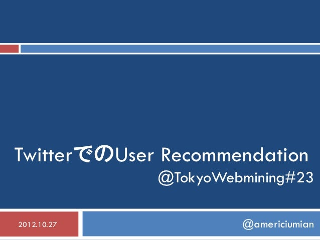 TwitterでのUser Recommendation             @TokyoWebmining#232012.10.27            @americiumian