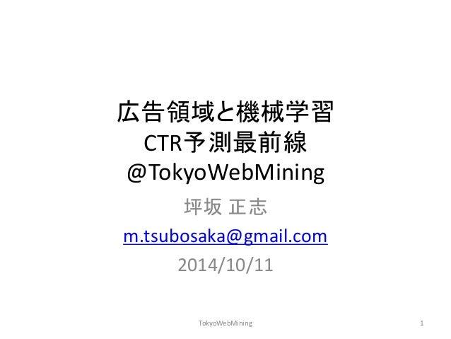 広告領域と機械学習 CTR予測最前線 @TokyoWebMining  坪坂 正志  m.tsubosaka@gmail.com  2014/10/11  TokyoWebMining  1