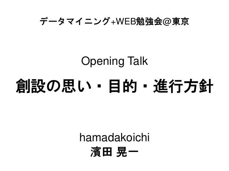 データマイニング+WEB勉強会@東京      Opening Talk創設の思い・目的・進行方針     hamadakoichi       濱田 晃一