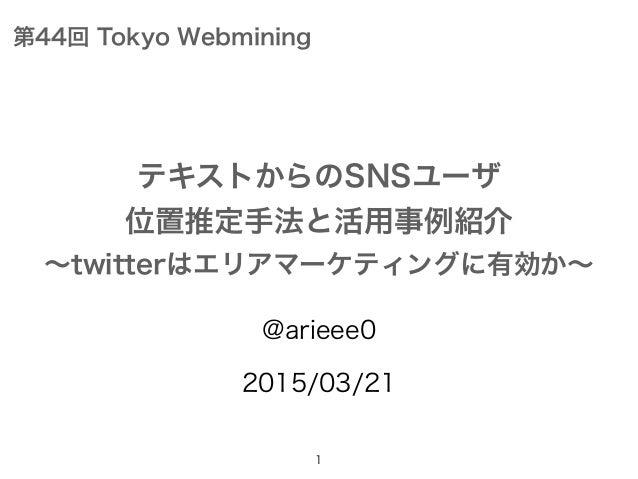 @arieee0 2015/03/21 1 テキストからのSNSユーザ 位置推定手法と活用事例紹介 ∼twitterはエリアマーケティングに有効か∼ 第44回 Tokyo Webmining