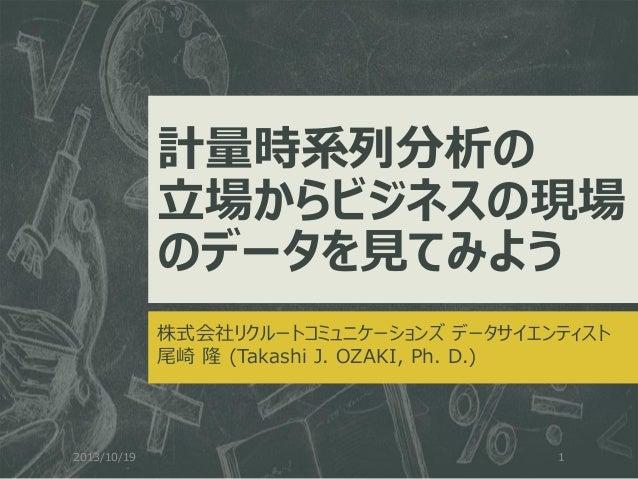 計量時系列分析の 立場からビジネスの現場 のデータを見てみよう 株式会社リクルートコミュニケーションズ データサイエンティスト 尾崎 隆 (Takashi J. OZAKI, Ph. D.)  2013/10/19  1