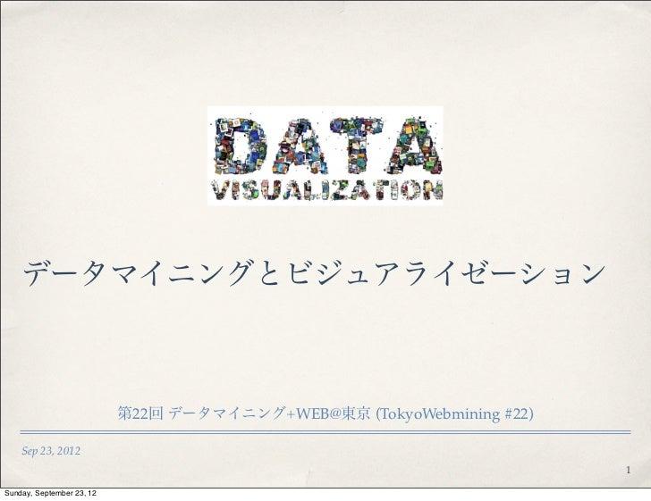 データマイニングとビジュアライゼーション                           第22回 データマイニング+WEB@東京 (TokyoWebmining #22)    Sep 23, 2012                  ...
