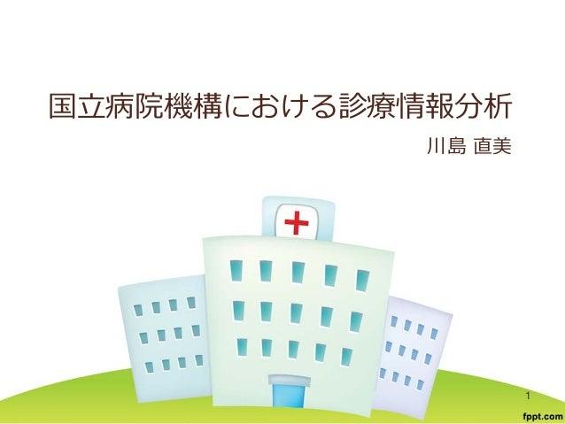 国立病院機構における診療情報分析 川島 直美 1