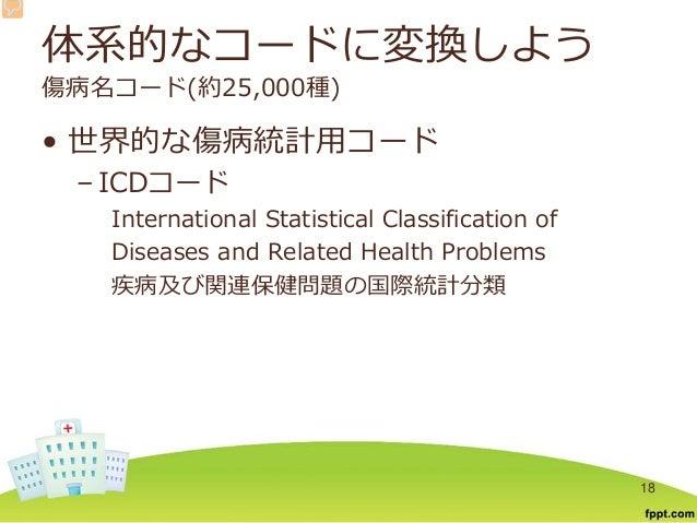 体系的なコードに変換しよう 傷病名コード(約25,000種) • 世界的な傷病統計用コード – ICDコード International Statistical Classification of Diseases and Related He...