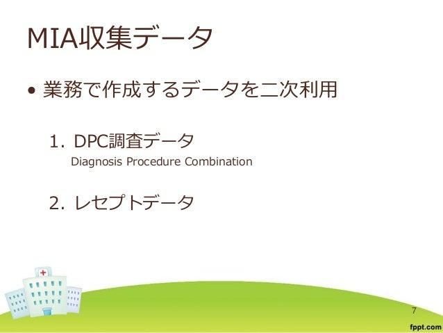 MIA収集データ • 業務で作成するデータを二次利用 1. DPC調査データ Diagnosis Procedure Combination 2. レセプトデータ 7
