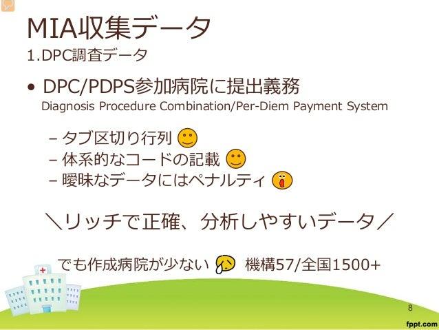 MIA収集データ 1.DPC調査データ • DPC/PDPS参加病院に提出義務 Diagnosis Procedure Combination/Per-Diem Payment System – タブ区切り行列 – 体系的なコードの記載 – 曖...