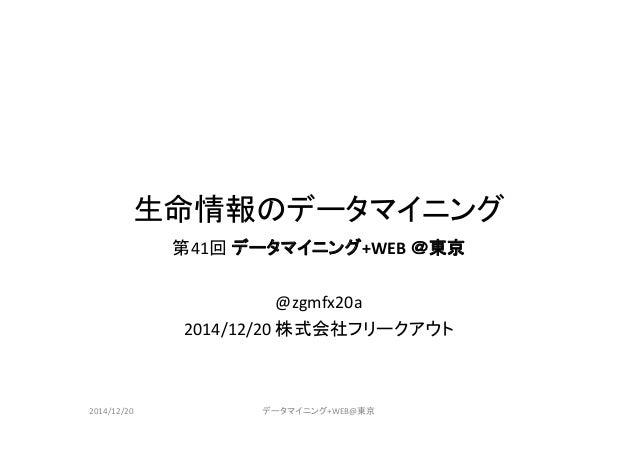 生命情報のデータマイニング 第41回 データマイニング+WEB @東京 @zgmfx20a 2014/12/20 株式会社フリークアウト 2014/12/20 データマイニング+WEB@東京