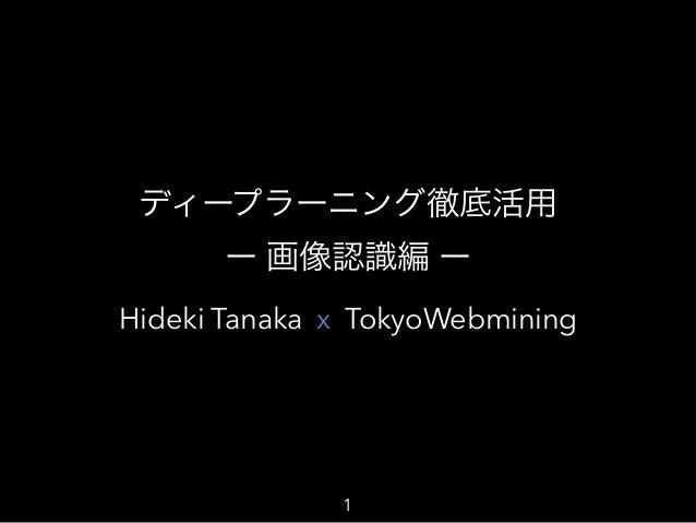 Hideki Tanaka TokyoWebmining ディープラーニング徹底活用 ー 画像認識編 ー x 1