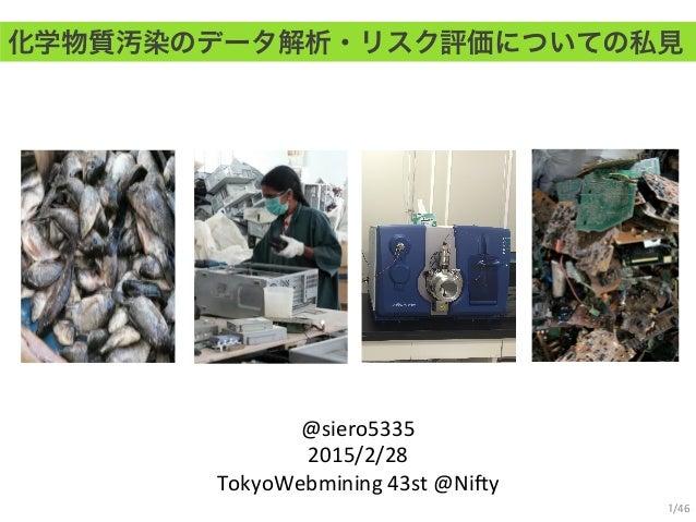 化学物質汚染のデータ解析・リスク評価についての私見 @siero5335   2015/2/28   TokyoWebmining  43st  @Ni:y 1/46