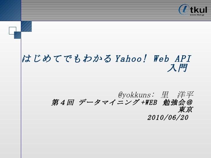 はじめてでもわかる Yahoo! Web API 入門   @yokkuns: 里 洋平 第 5 回 データマイニング +WEB  勉強会@東京 2010/06/20
