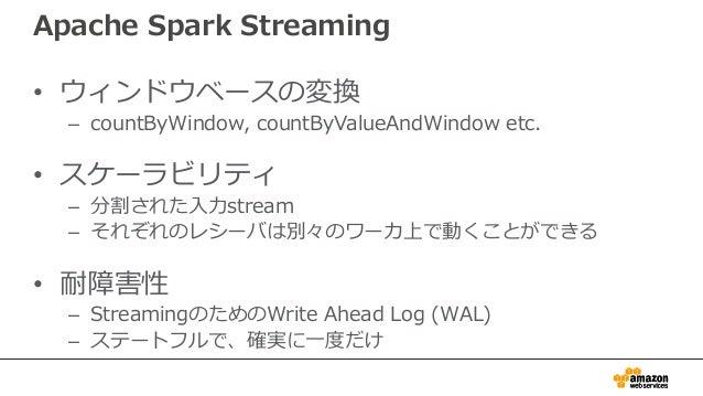 Apache Spark Streaming • ウィンドウベースの変換 – countByWindow, countByValueAndWindow etc. • スケーラビリティ – 分割された入力stream – それぞれのレシーバは別々...