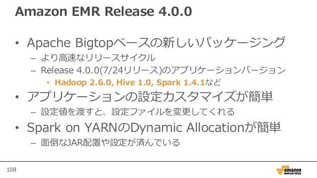 108 Amazon EMR Release 4.0.0 • Apache Bigtopベースの新しいパッケージング – より高速なリリースサイクル – Release 4.0.0(7/24リリース)のアプリケーションバージョン • Hadoo...