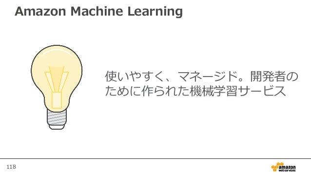 118 Amazon Machine Learning 使いやすく、マネージド。開発者の ために作られた機械学習サービス