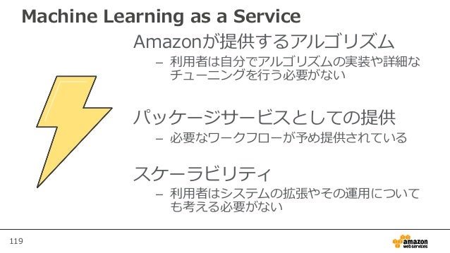 119 Machine Learning as a Service Amazonが提供するアルゴリズム – 利用者は自分でアルゴリズムの実装や詳細な チューニングを行う必要がない パッケージサービスとしての提供 – 必要なワークフローが予め提供...