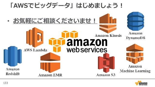 133 「AWSでビッグデータ」はじめましょう! • お気軽にご相談くださいませ!