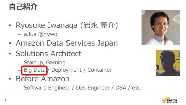 3 自己紹介 • Ryosuke Iwanaga (岩永 亮介) – a.k.a @riywo • Amazon Data Services Japan • Solutions Architect – Startup, Gaming – Big...