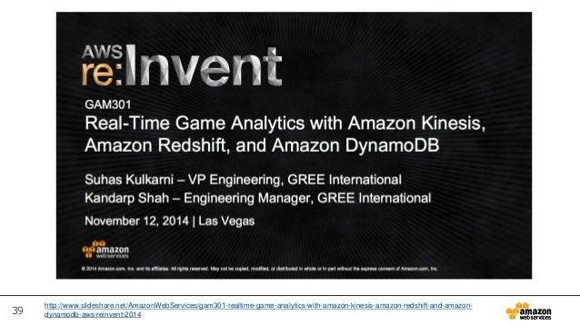 39 http://www.slideshare.net/AmazonWebServices/gam301-realtime-game-analytics-with-amazon-kinesis-amazon-redshift-and-amaz...