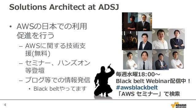 4 Solutions Architect at ADSJ • AWSの日本での利用 促進を行う – AWSに関する技術支 援(無料) – セミナー、ハンズオン 等登壇 – ブログ等での情報発信 • Black beltやってます 毎週水曜18...