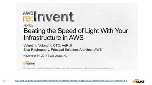 48 http://www.slideshare.net/AmazonWebServices/adv402-beating-the-speed-of-light-with-your-infrastructure-in-aws-aws-reinv...