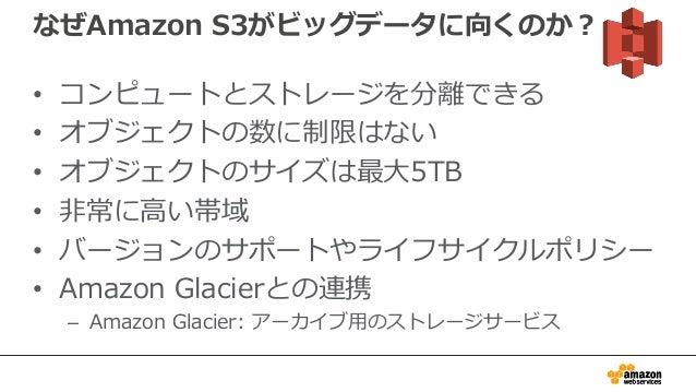 なぜAmazon S3がビッグデータに向くのか? • コンピュートとストレージを分離できる • オブジェクトの数に制限はない • オブジェクトのサイズは最大5TB • 非常に高い帯域 • バージョンのサポートやライフサイクルポリシー • Ama...