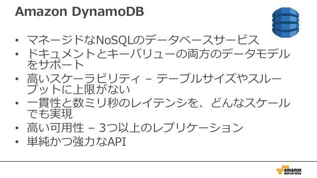 Amazon DynamoDB • マネージドなNoSQLのデータベースサービス • ドキュメントとキーバリューの両方のデータモデル をサポート • 高いスケーラビリティ – テーブルサイズやスルー プットに上限がない • 一貫性と数ミリ秒のレ...
