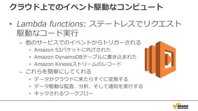 クラウド上でのイベント駆動なコンピュート • Lambda functions: ステートレスでリクエスト 駆動なコード実行 – 他のサービスでのイベントからトリガーされる • Amazon S3バケットにPUTされた • Amazon Dyn...