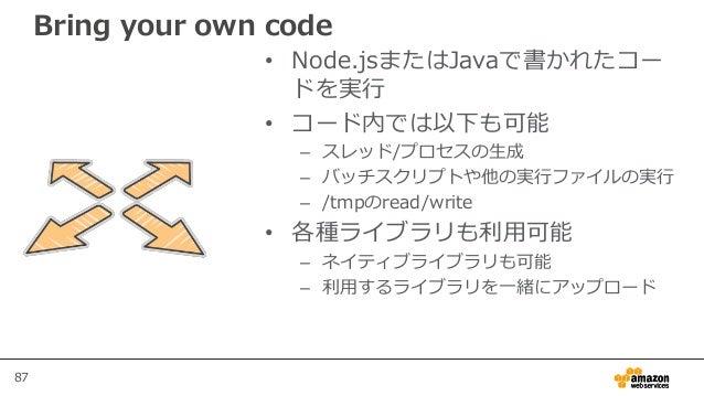 87 Bring your own code • Node.jsまたはJavaで書かれたコー ドを実行 • コード内では以下も可能 – スレッド/プロセスの生成 – バッチスクリプトや他の実行ファイルの実行 – /tmpのread/write ...