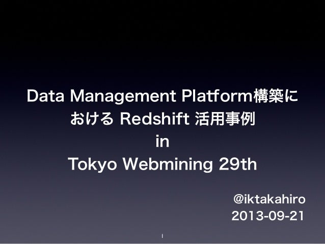 Data Management Platform構築に おける Redshift 活用事例 in Tokyo Webmining 29th @iktakahiro 2013-09-21 1