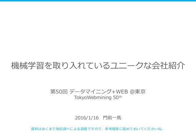機械学習を取り入れているユニークな会社紹介 2016/1/16 門前一馬 資料はあくまで独自調べによる調査ですので、参考程度に留めておいてくださいね。 第50回 データマイニング+WEB @東京 TokyoWebmining 50th