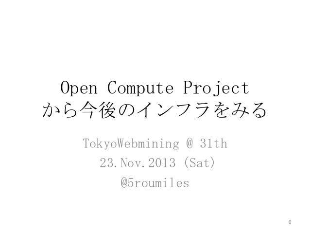 Open Compute Project から今後のインフラをみる TokyoWebmining @ 31th 23.Nov.2013 (Sat) @5roumiles 0