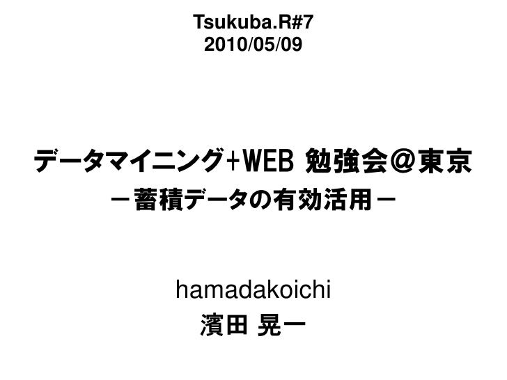 Tsukuba.R#7         2010/05/09     データマイニング+WEB 勉強会@東京    -蓄積データの有効活用-         hamadakoichi         濱田 晃一