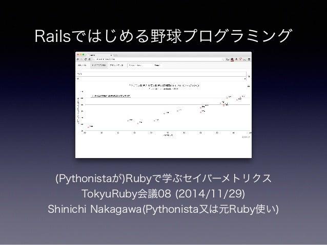 Railsではじめる野球プログラミング  (Pythonistaが)Rubyで学ぶセイバーメトリクス  TokyuRuby会議08 (2014/11/29)  Shinichi Nakagawa(Pythonista又は元Ruby使い)