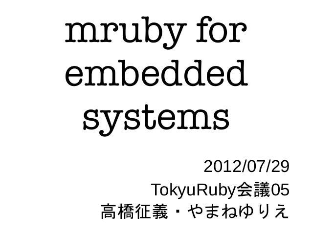 mruby for embedded systems 2012/07/29 TokyuRuby会議05 高橋征義・やまねゆりえ