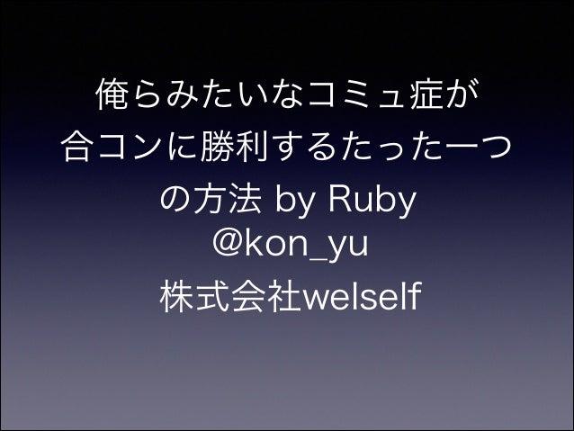 俺らみたいなコミュ症が 合コンに勝利するたった一つ の方法 by Ruby @kon_yu 株式会社welself