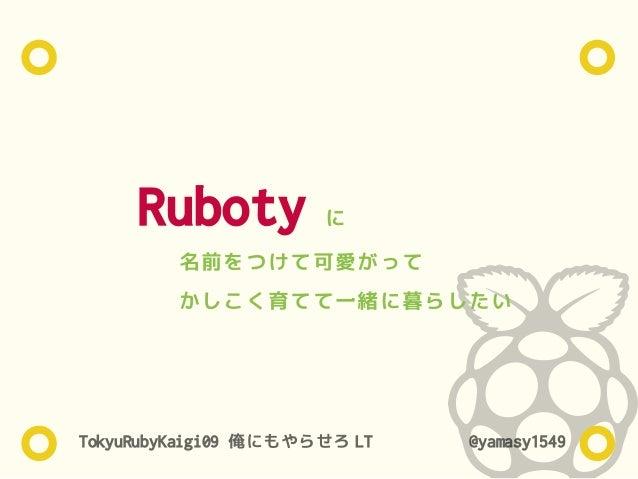 TokyuRubyKaigi09 俺にもやらせろ LT @yamasy1549 名前をつけて可愛がって かしこく育てて一緒に暮らしたい Ruboty に