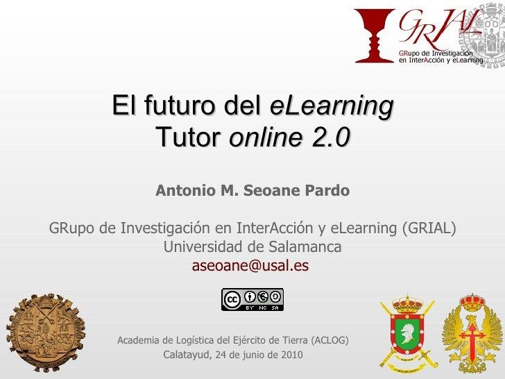 El futuro del  eLearning Tutor  online 2.0 Antonio M. Seoane Pardo GRupo de Investigación en InterAcción y eLearning (GRIA...