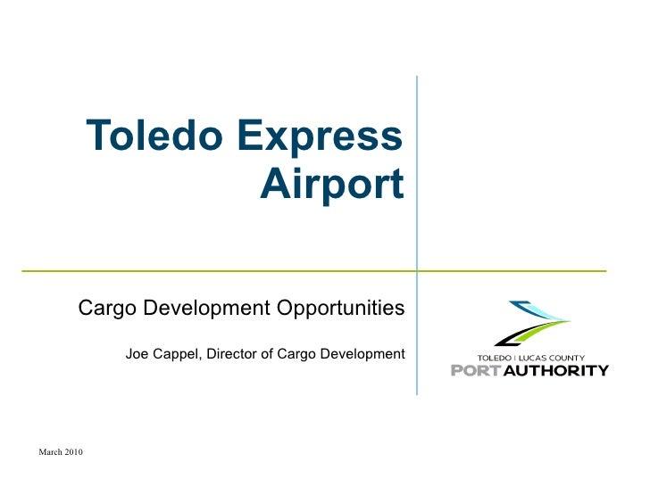 Toledo Express Airport Cargo Development Opportunities Joe Cappel, Director of Cargo Development