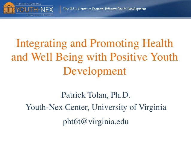 Integrating and Promoting Health and Well Being with Positive Youth Development Patrick Tolan, Ph.D. Youth-Nex Center, Uni...