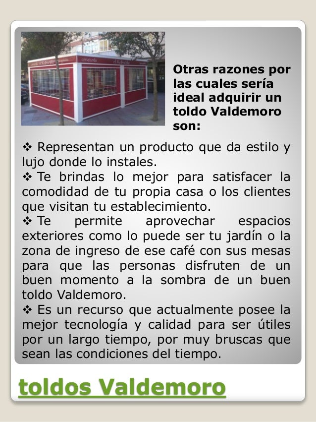 toldos Valdemoro Otras razones por las cuales sería ideal adquirir un toldo Valdemoro son:  Representan un producto que d...