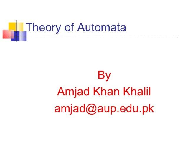 Theory of Automata            By     Amjad Khan Khalil     amjad@aup.edu.pk