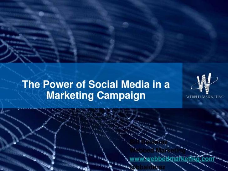 The Power of Social Media in a Marketing Campaign<br />Bill Balderaz<br />Webbed Marketing<br />www.webbedmarketing.com<br...